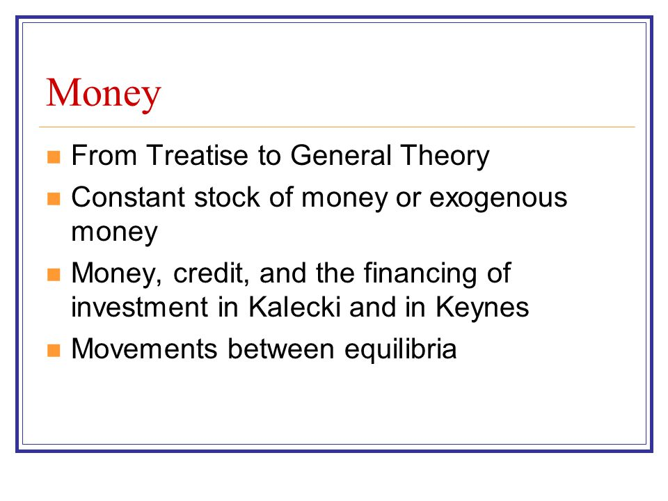 Money From Treatise to General Theory Constant stock of money or exogenous money Money, credit, and the financing of investment in Kalecki and in Keyn