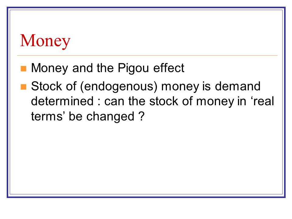 Money Money and the Pigou effect Stock of (endogenous) money is demand determined : can the stock of money in real terms be changed ?