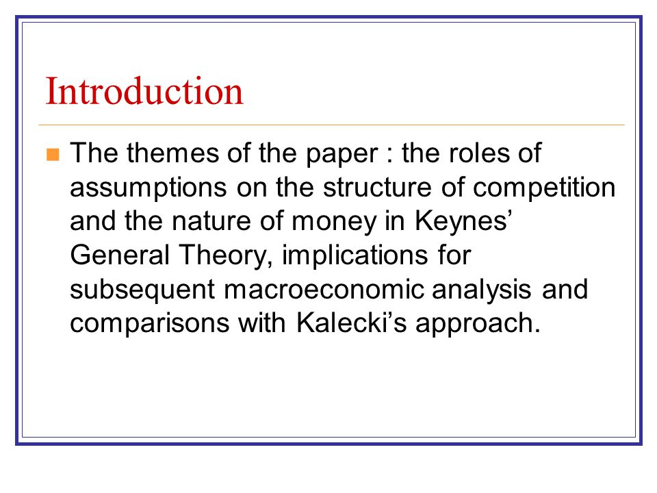 Introduction The use of (close to) perfect competition at time when Joan Robinson was writing Imperfect Competition The use of (close to) exogenous money whereas credit money analysed in Treatise Two areas where Keynes took a different route from that of Kalecki