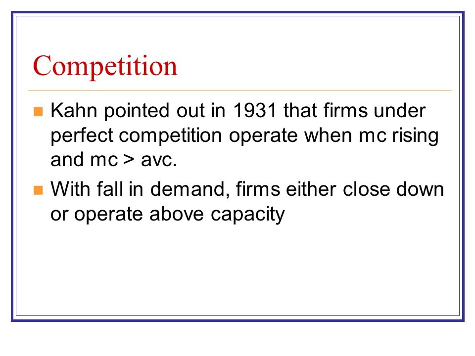 Competition Kahn pointed out in 1931 that firms under perfect competition operate when mc rising and mc > avc. With fall in demand, firms either close