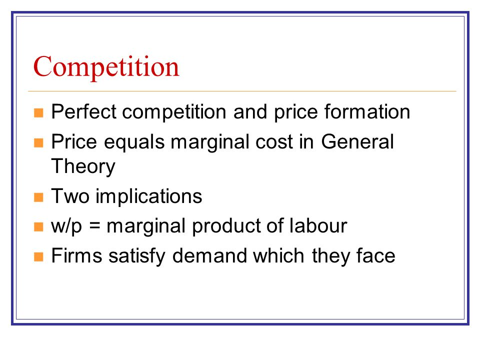 Competition Perfect competition and price formation Price equals marginal cost in General Theory Two implications w/p = marginal product of labour Fir