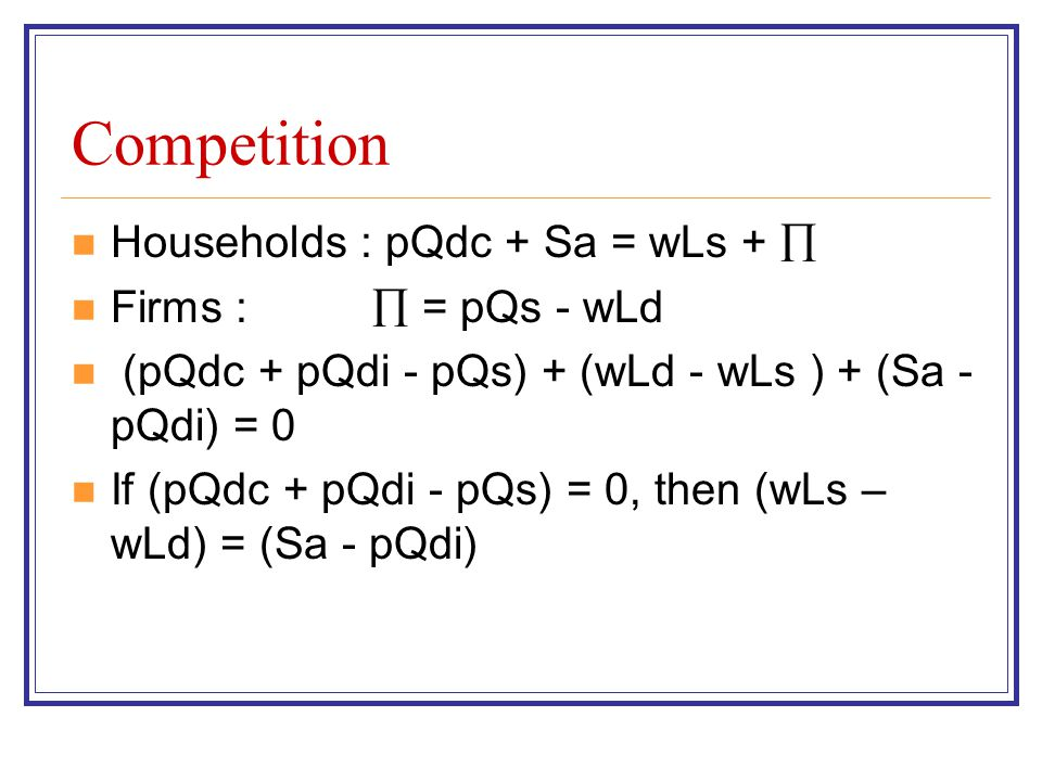 Competition Households : pQdc + Sa = wLs + Firms : = pQs - wLd (pQdc + pQdi - pQs) + (wLd - wLs ) + (Sa - pQdi) = 0 If (pQdc + pQdi - pQs) = 0, then (