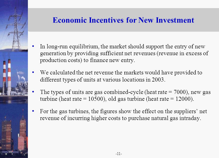 -11- Economic Incentives for New Investment In long-run equilibrium, the market should support the entry of new generation by providing sufficient net revenues (revenue in excess of production costs) to finance new entry.