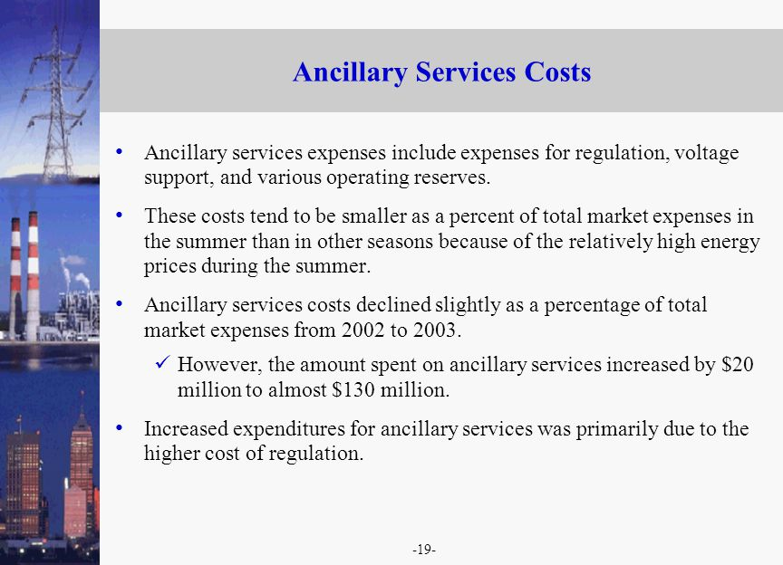 -19- Ancillary Services Costs Ancillary services expenses include expenses for regulation, voltage support, and various operating reserves.