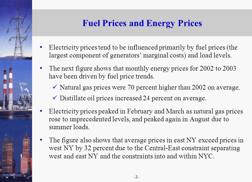-3- Fuel Prices and Energy Prices Electricity prices tend to be influenced primarily by fuel prices (the largest component of generators marginal costs) and load levels.