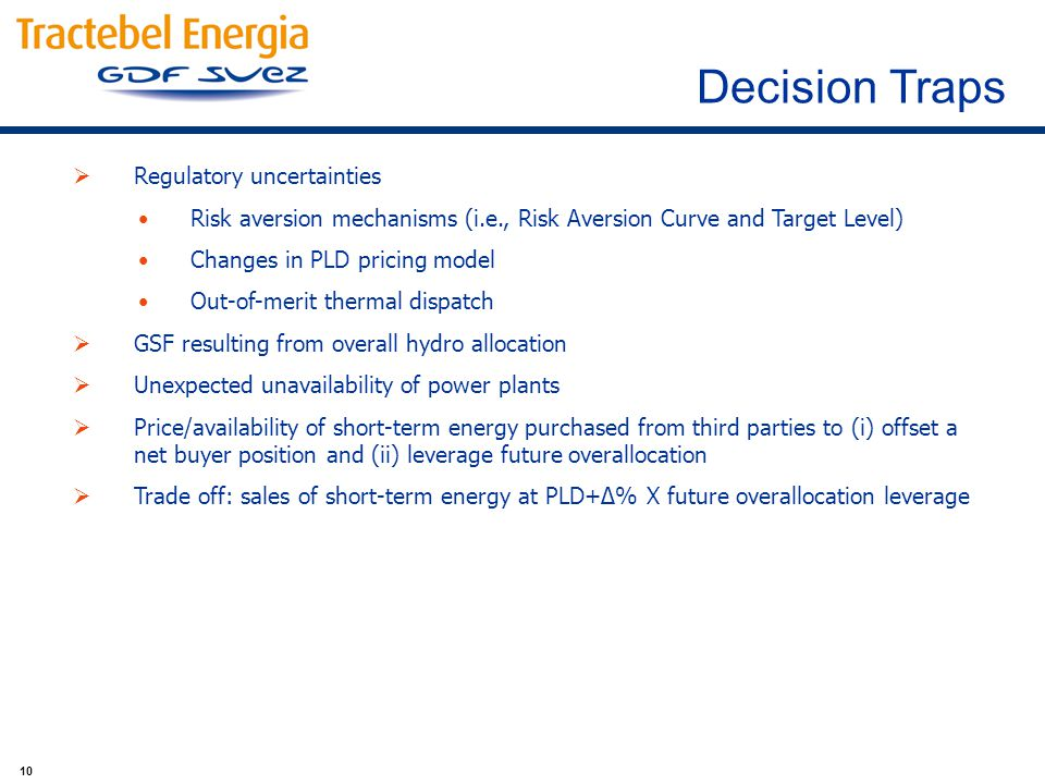 10 Regulatory uncertainties Risk aversion mechanisms (i.e., Risk Aversion Curve and Target Level) Changes in PLD pricing model Out-of-merit thermal dispatch GSF resulting from overall hydro allocation Unexpected unavailability of power plants Price/availability of short-term energy purchased from third parties to (i) offset a net buyer position and (ii) leverage future overallocation Trade off: sales of short-term energy at PLD+Δ% X future overallocation leverage Decision Traps