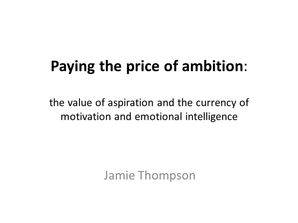 Paying the price of ambition: the value of aspiration and the currency of motivation and emotional intelligence Jamie Thompson