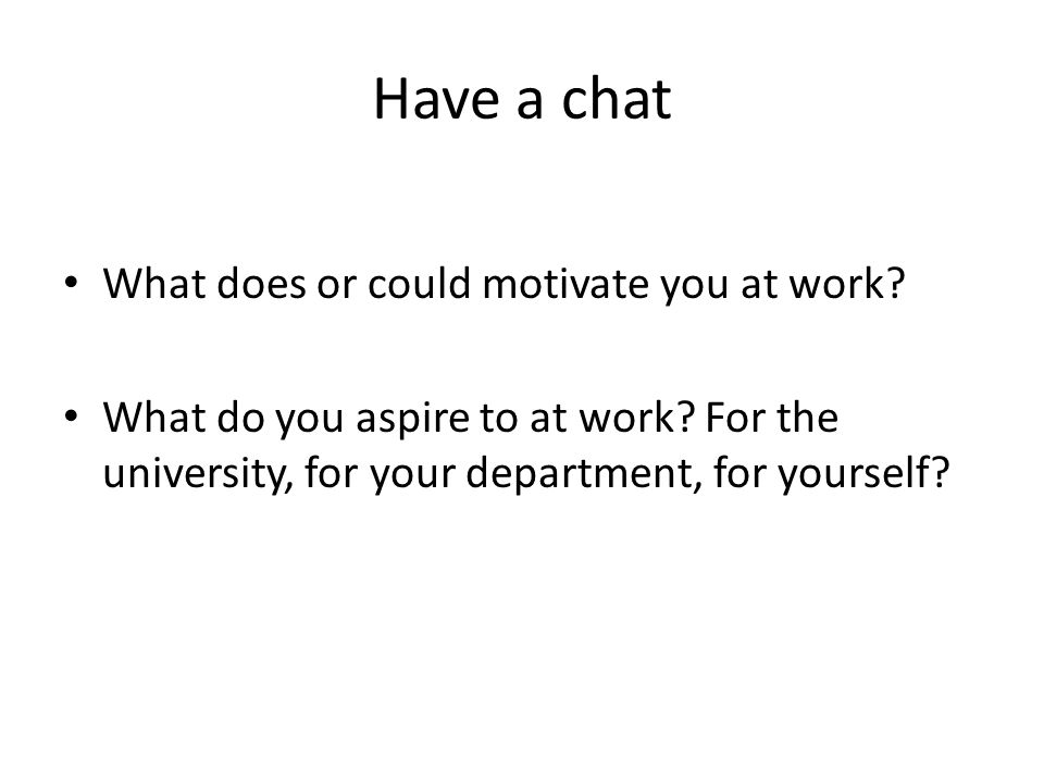 Have a chat What does or could motivate you at work.