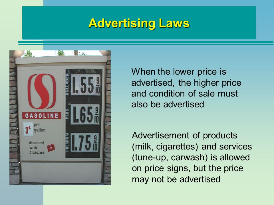 Advertising Laws When the lower price is advertised, the higher price and condition of sale must also be advertised Advertisement of products (milk, cigarettes) and services (tune-up, carwash) is allowed on price signs, but the price may not be advertised