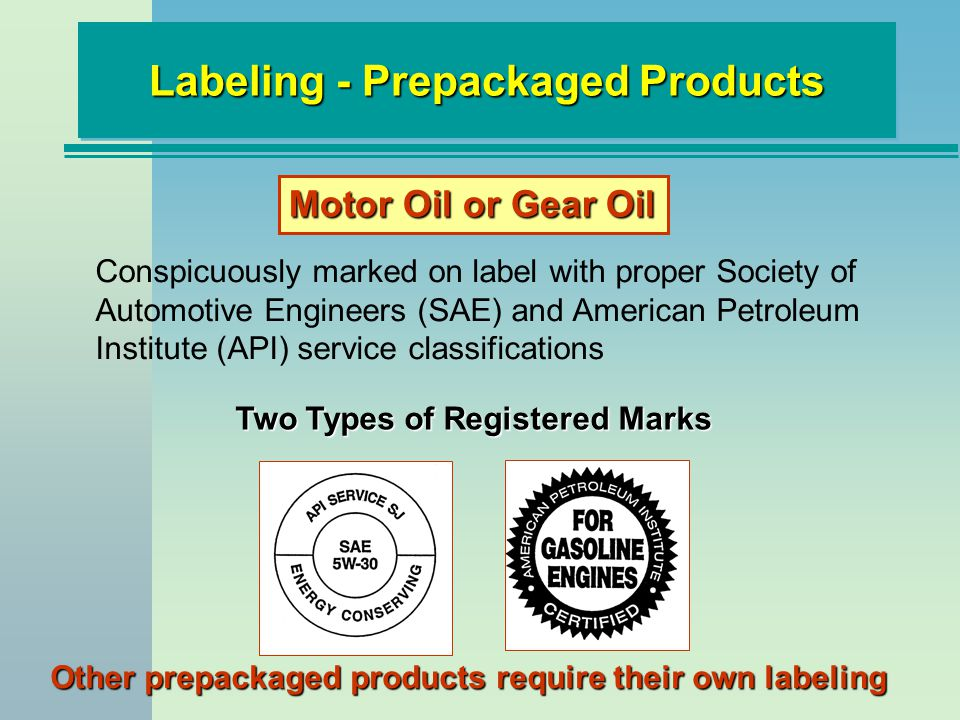 Labeling - Prepackaged Products Two Types of Registered Marks Conspicuously marked on label with proper Society of Automotive Engineers (SAE) and American Petroleum Institute (API) service classifications Motor Oil or Gear Oil Other prepackaged products require their own labeling