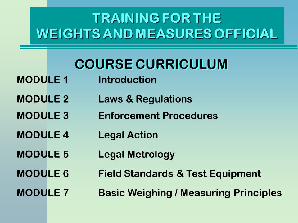 TRAINING FOR THE WEIGHTS AND MEASURES OFFICIAL COURSE CURRICULUM MODULE 1Introduction MODULE 2Laws & Regulations MODULE 3Enforcement Procedures MODULE 4Legal Action MODULE 5Legal Metrology MODULE 6Field Standards & Test Equipment MODULE 7Basic Weighing / Measuring Principles