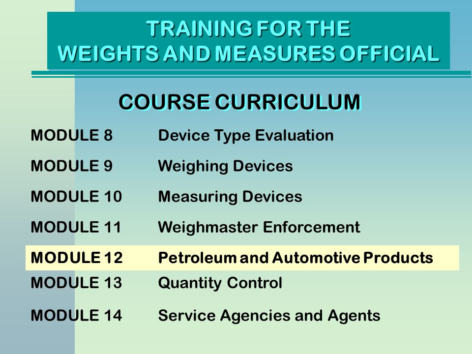 TRAINING FOR THE WEIGHTS AND MEASURES OFFICIAL COURSE CURRICULUM MODULE 8Device Type Evaluation MODULE 9Weighing Devices MODULE 10Measuring Devices MODULE 11Weighmaster Enforcement MODULE 12Petroleum and Automotive Products MODULE 13Quantity Control MODULE 14Service Agencies and Agents