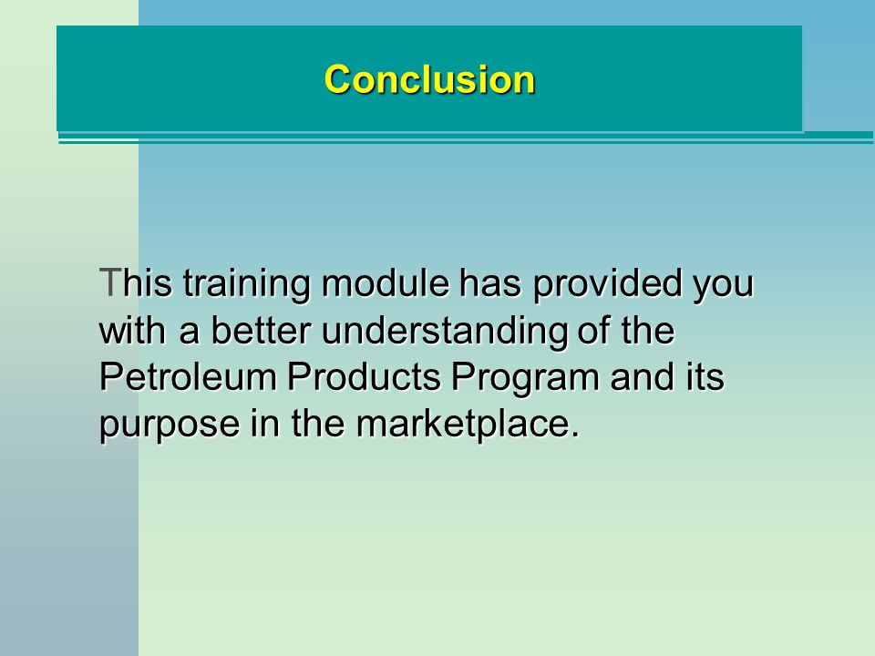 ConclusionConclusion his training module has provided you with a better understanding of the Petroleum Products Program and its purpose in the marketplace.