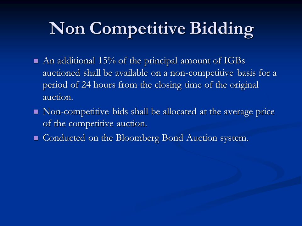 Non Competitive Bidding An additional 15% of the principal amount of IGBs auctioned shall be available on a non-competitive basis for a period of 24 hours from the closing time of the original auction.