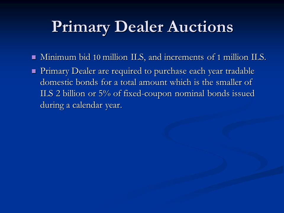 Primary Dealer Auctions Minimum bid 10 million ILS, and increments of 1 million ILS. Minimum bid 10 million ILS, and increments of 1 million ILS. Prim
