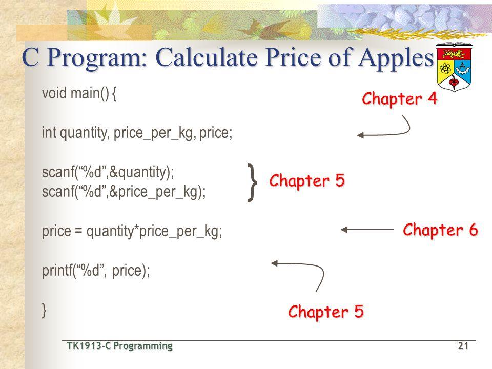 TK1913-C Programming21 TK1913-C Programming 21 Chapter 4 } Chapter 5 Chapter 6 Chapter 5 C Program: Calculate Price of Apples void main() { int quantity, price_per_kg, price; scanf(%d,&quantity); scanf(%d,&price_per_kg); price = quantity*price_per_kg; printf(%d, price); }