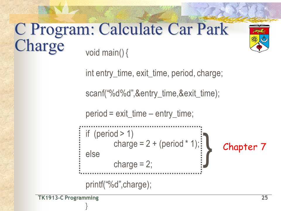 TK1913-C Programming25 TK1913-C Programming 25 void main() { int entry_time, exit_time, period, charge; scanf(%d%d,&entry_time,&exit_time); period = exit_time – entry_time; if (period > 1) charge = 2 + (period * 1); else charge = 2; printf(%d,charge); } } Chapter 7 C Program: Calculate Car Park Charge