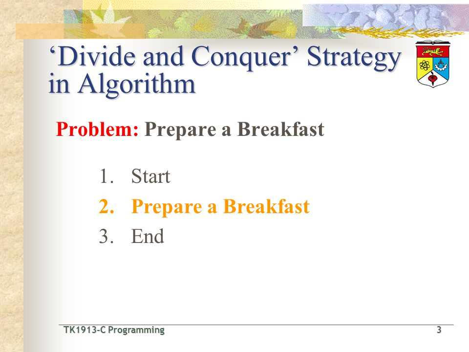 TK1913-C Programming3 TK1913-C Programming 3 Divide and Conquer Strategy in Algorithm Problem: Prepare a Breakfast 1.Start 2.Prepare a Breakfast 3.End