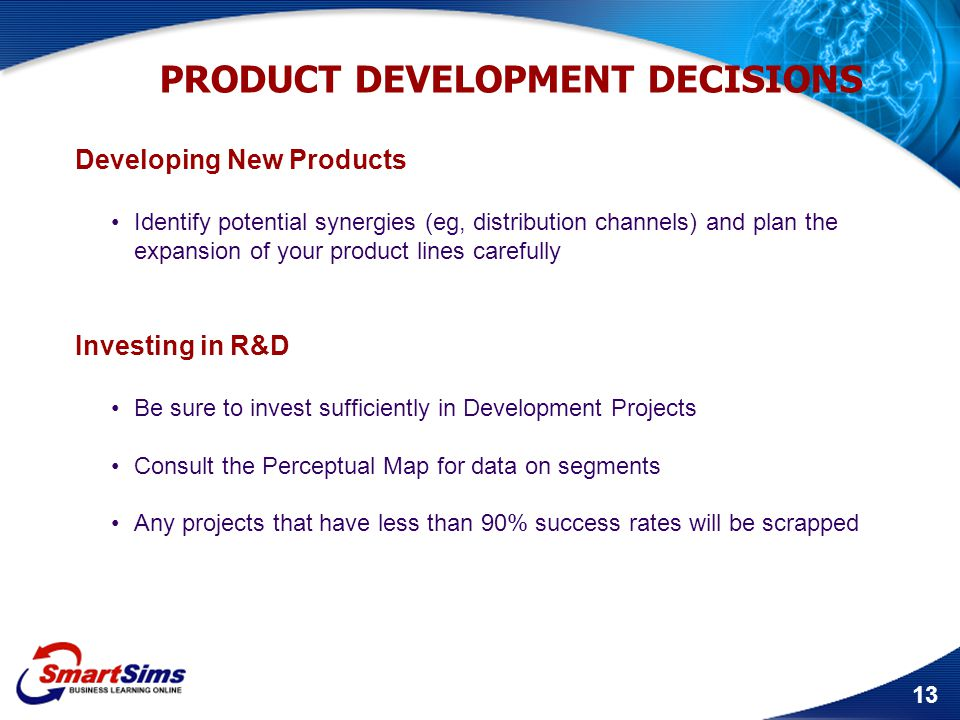 13 PRODUCT DEVELOPMENT DECISIONS Developing New Products Identify potential synergies (eg, distribution channels) and plan the expansion of your produ
