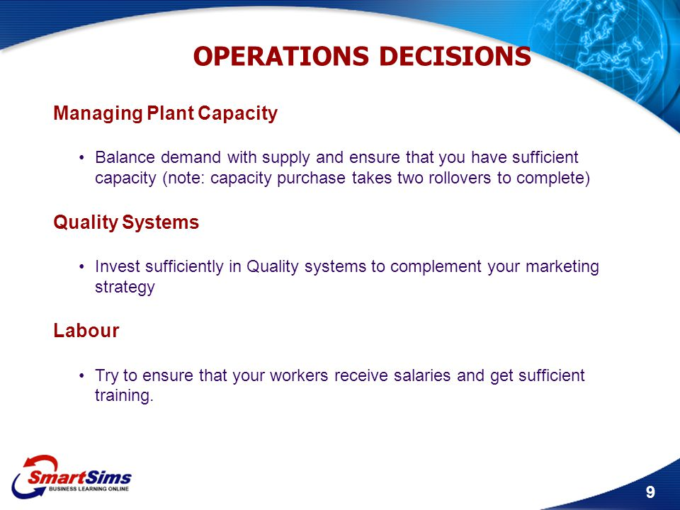 9 OPERATIONS DECISIONS Managing Plant Capacity Balance demand with supply and ensure that you have sufficient capacity (note: capacity purchase takes