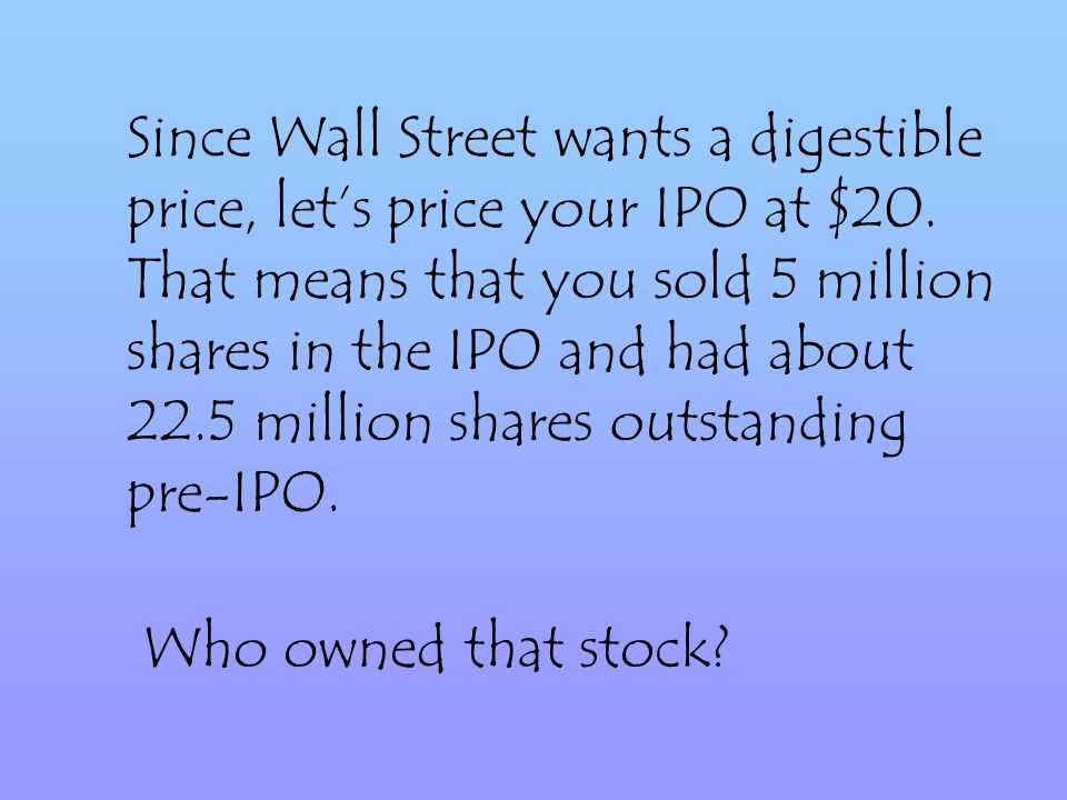Since Wall Street wants a digestible price, lets price your IPO at $20.
