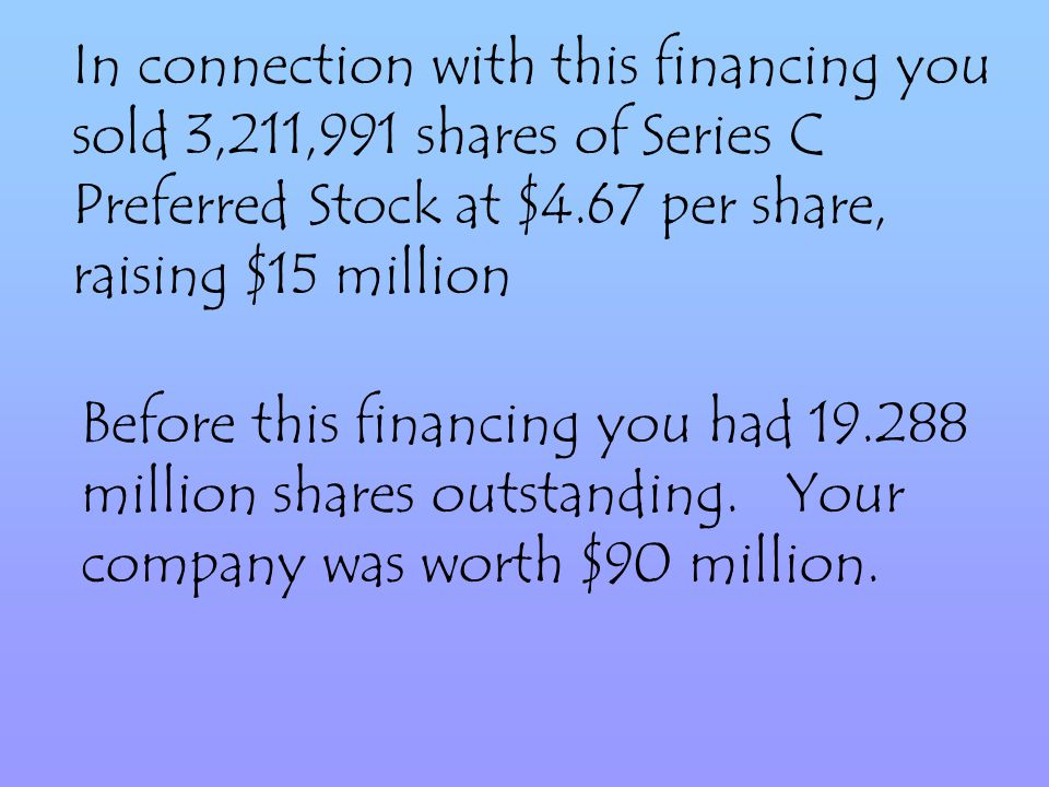 In connection with this financing you sold 3,211,991 shares of Series C Preferred Stock at $4.67 per share, raising $15 million Before this financing you had 19.288 million shares outstanding.