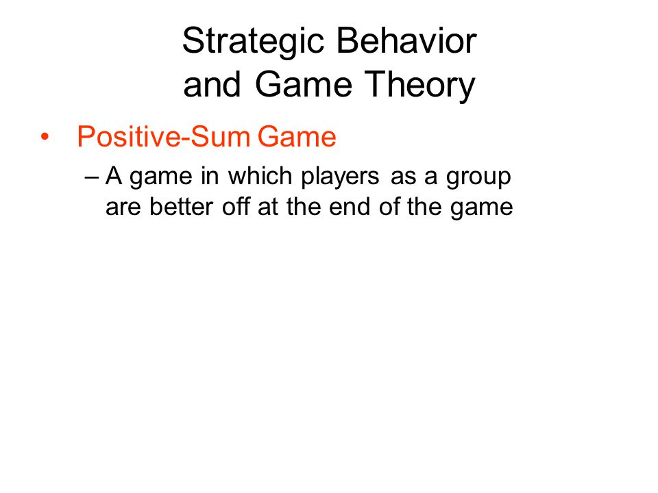 Strategic Behavior and Game Theory Positive-Sum Game –A game in which players as a group are better off at the end of the game