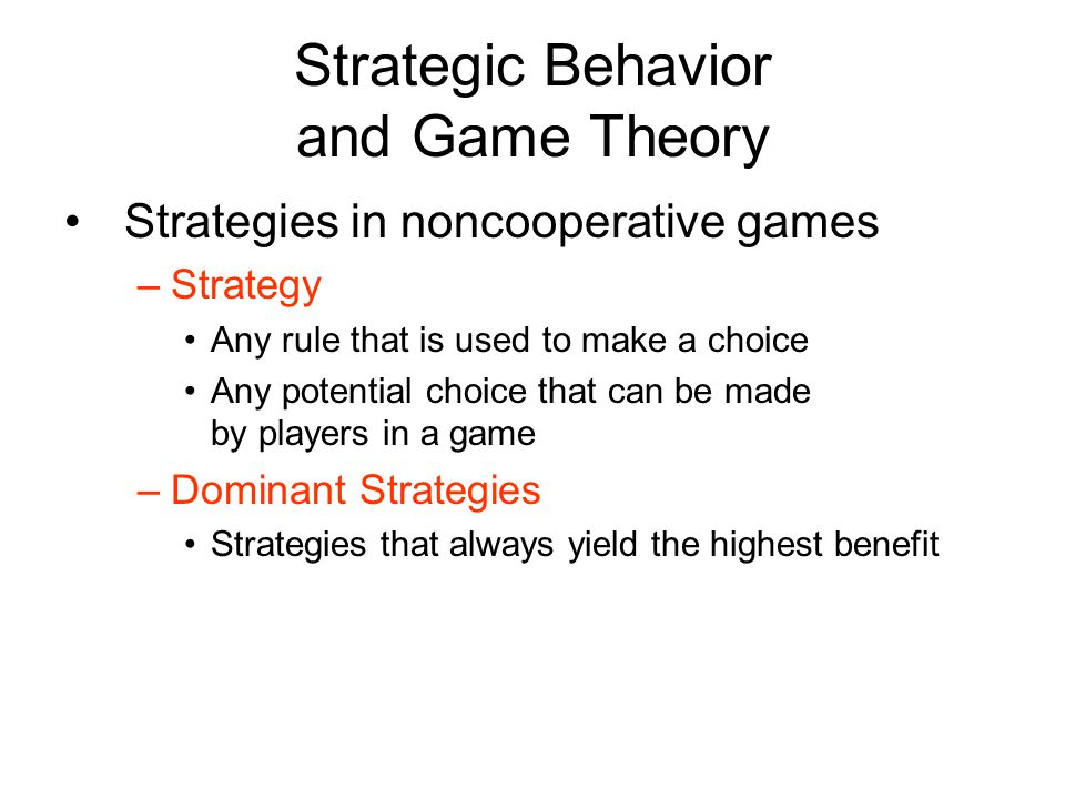 Strategic Behavior and Game Theory Strategies in noncooperative games –Strategy Any rule that is used to make a choice Any potential choice that can be made by players in a game –Dominant Strategies Strategies that always yield the highest benefit
