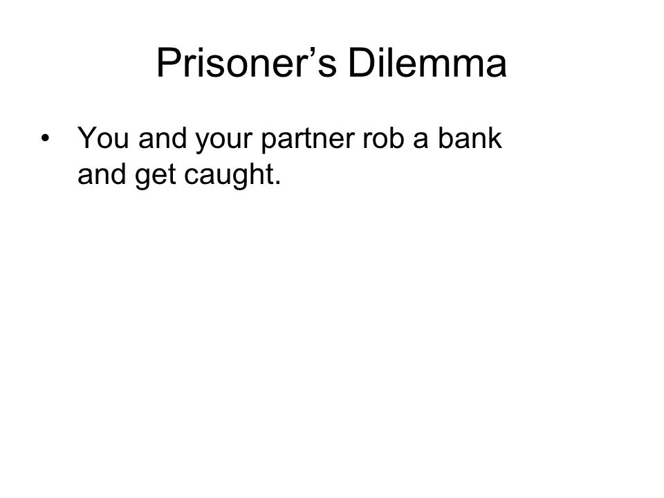 Prisoners Dilemma You and your partner rob a bank and get caught.