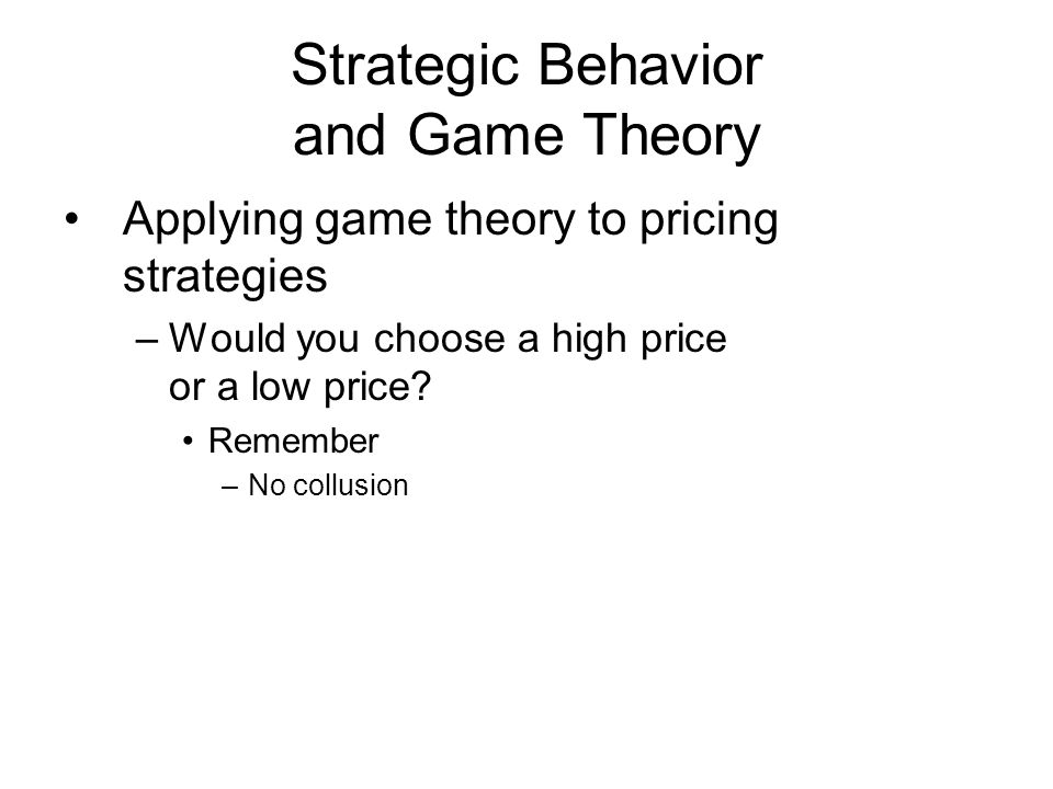 Strategic Behavior and Game Theory Applying game theory to pricing strategies –Would you choose a high price or a low price.