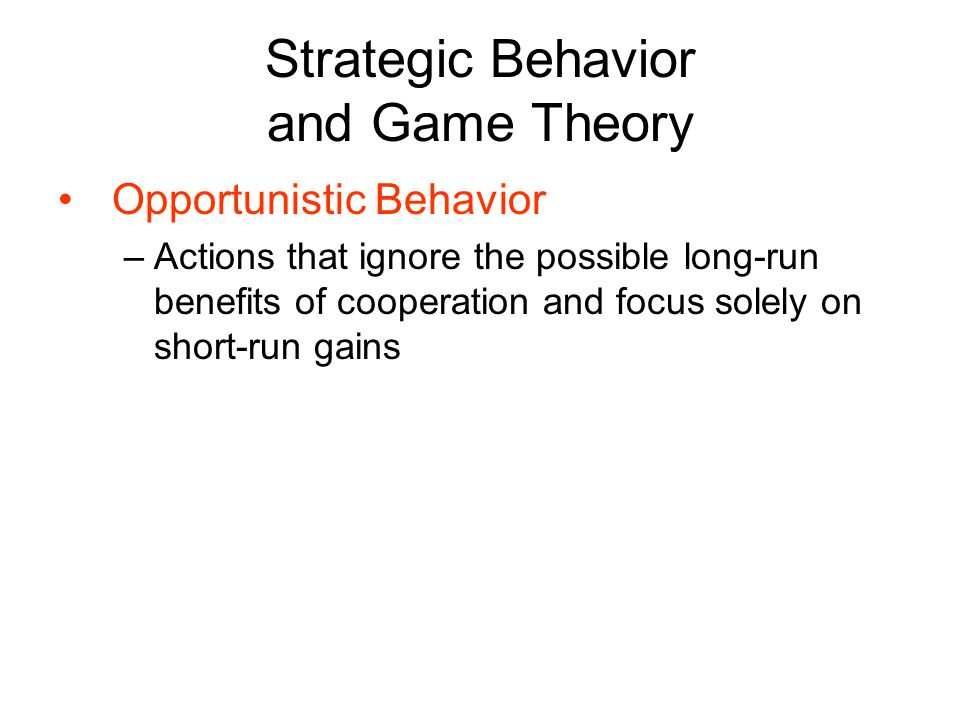 Strategic Behavior and Game Theory Opportunistic Behavior –Actions that ignore the possible long-run benefits of cooperation and focus solely on short-run gains