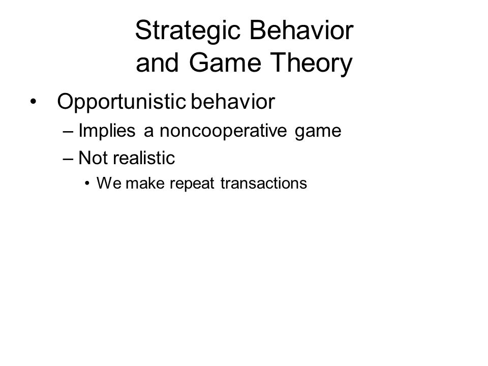 Strategic Behavior and Game Theory Opportunistic behavior –Implies a noncooperative game –Not realistic We make repeat transactions