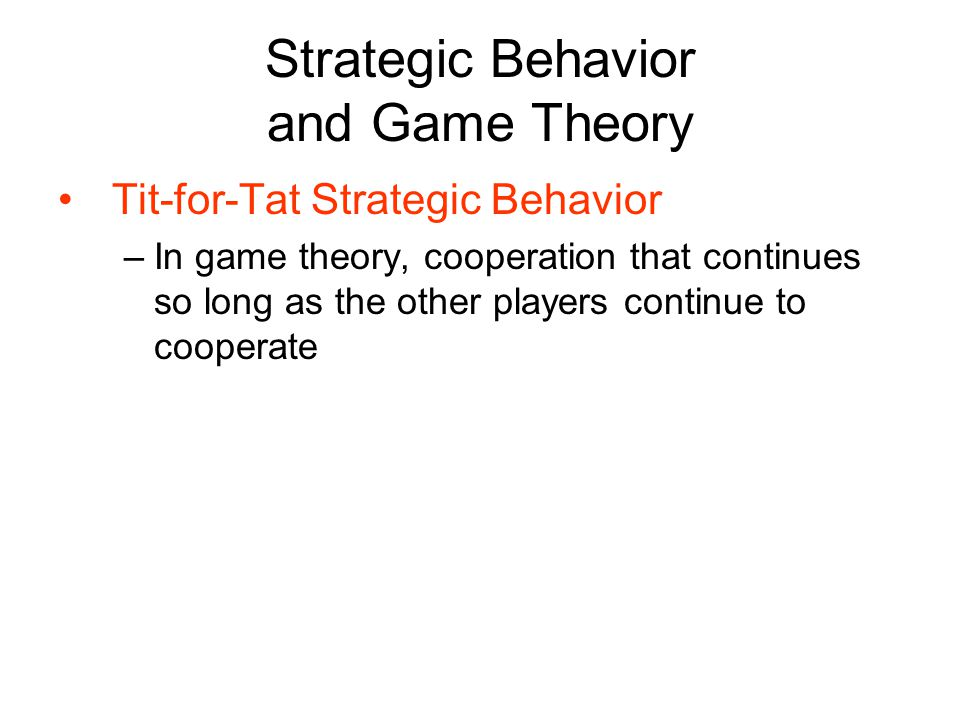 Strategic Behavior and Game Theory Tit-for-Tat Strategic Behavior –In game theory, cooperation that continues so long as the other players continue to cooperate