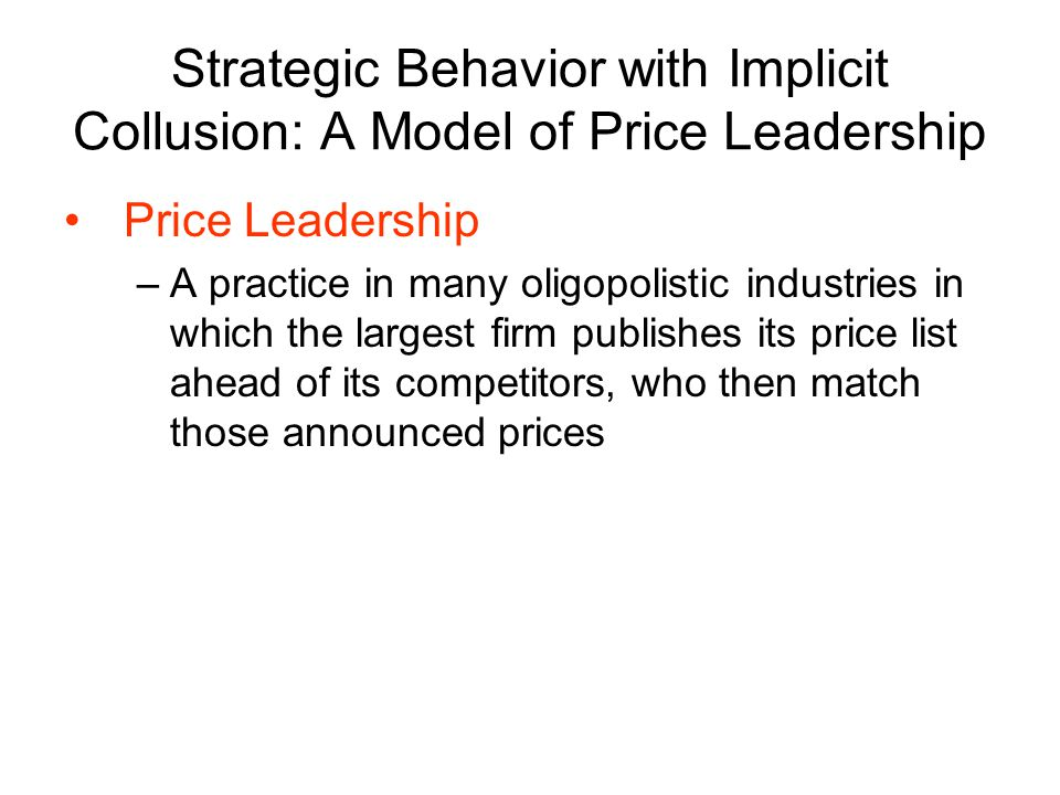 Price Leadership –A practice in many oligopolistic industries in which the largest firm publishes its price list ahead of its competitors, who then match those announced prices Strategic Behavior with Implicit Collusion: A Model of Price Leadership