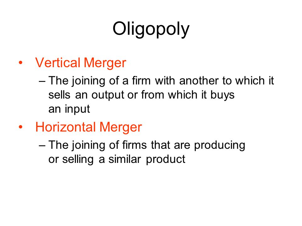 Oligopoly Vertical Merger –The joining of a firm with another to which it sells an output or from which it buys an input Horizontal Merger –The joining of firms that are producing or selling a similar product