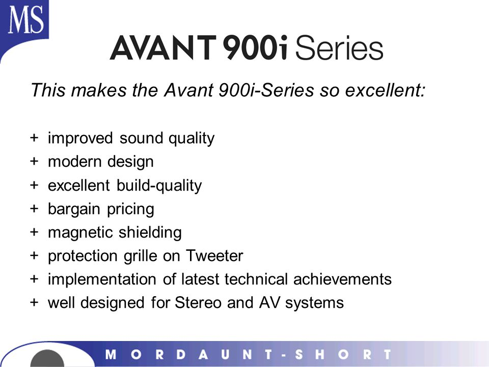 This makes the Avant 900i-Series so excellent: +improved sound quality +modern design +excellent build-quality +bargain pricing +magnetic shielding +p