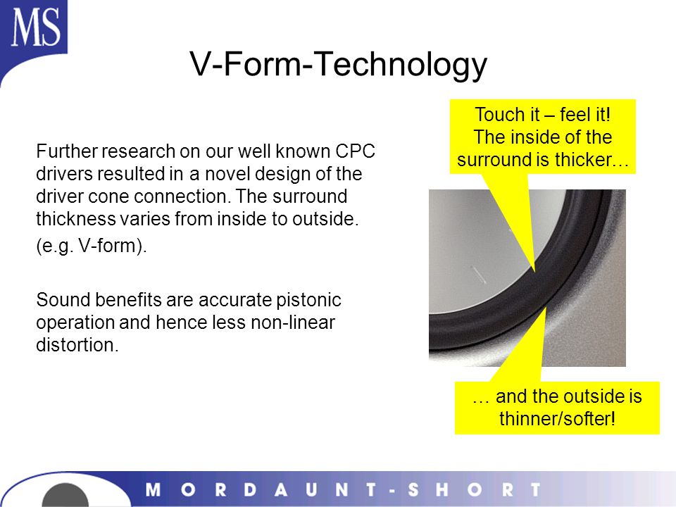 V-Form-Technology Further research on our well known CPC drivers resulted in a novel design of the driver cone connection. The surround thickness vari