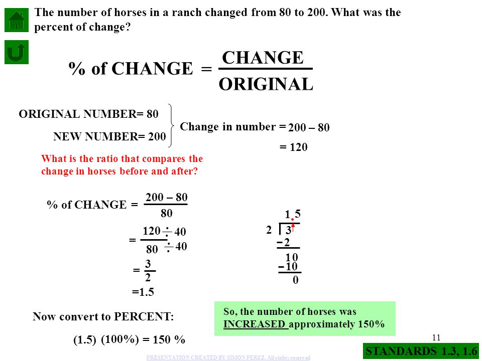 11 % of CHANGE = CHANGE ORIGINAL NEW NUMBER= 200 ORIGINAL NUMBER= 80 The number of horses in a ranch changed from 80 to 200. What was the percent of c