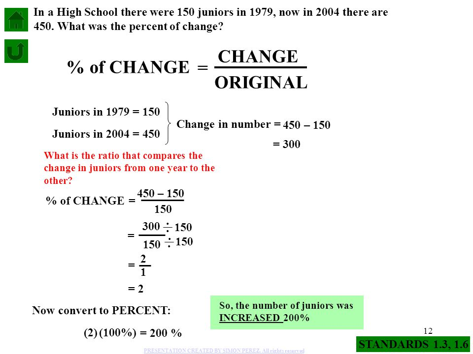 12 % of CHANGE = CHANGE ORIGINAL Juniors in 2004 = 450 Juniors in 1979 = 150 In a High School there were 150 juniors in 1979, now in 2004 there are 45