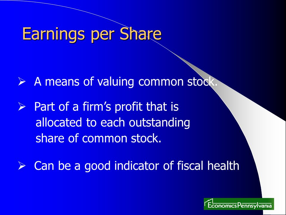 Earnings per Share A means of valuing common stock. Part of a firms profit that is allocated to each outstanding share of common stock. Can be a good