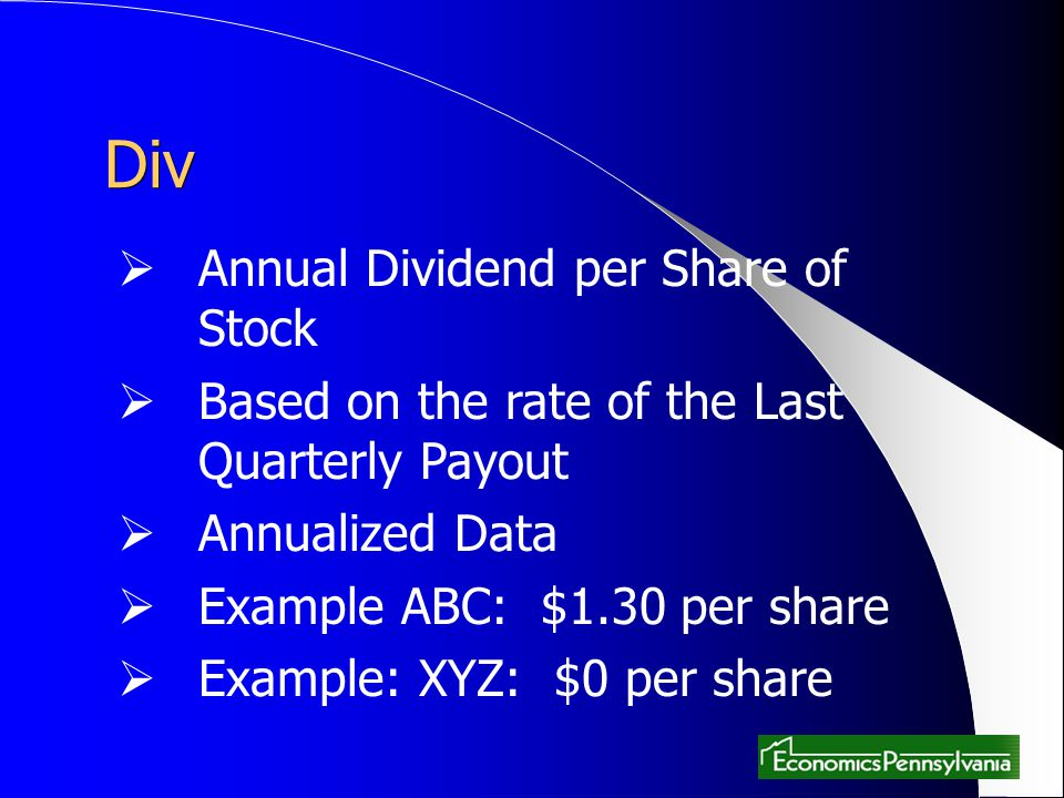 Div Annual Dividend per Share of Stock Based on the rate of the Last Quarterly Payout Annualized Data Example ABC: $1.30 per share Example: XYZ: $0 pe