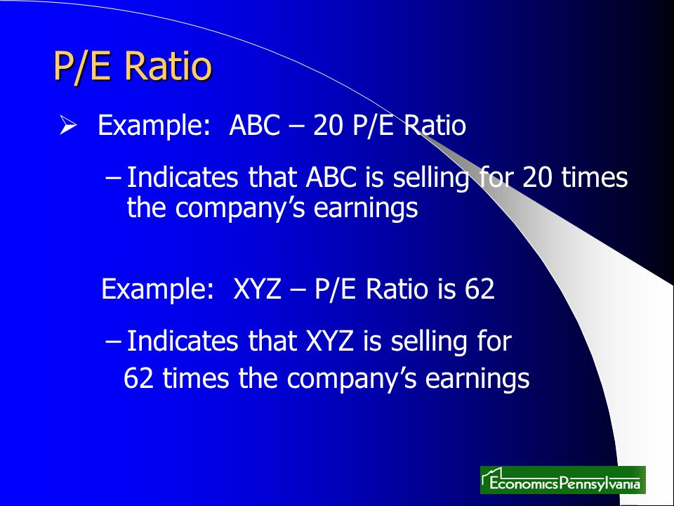 P/E Ratio Example: ABC – 20 P/E Ratio –Indicates that ABC is selling for 20 times the companys earnings Example: XYZ – P/E Ratio is 62 –Indicates that XYZ is selling for 62 times the companys earnings