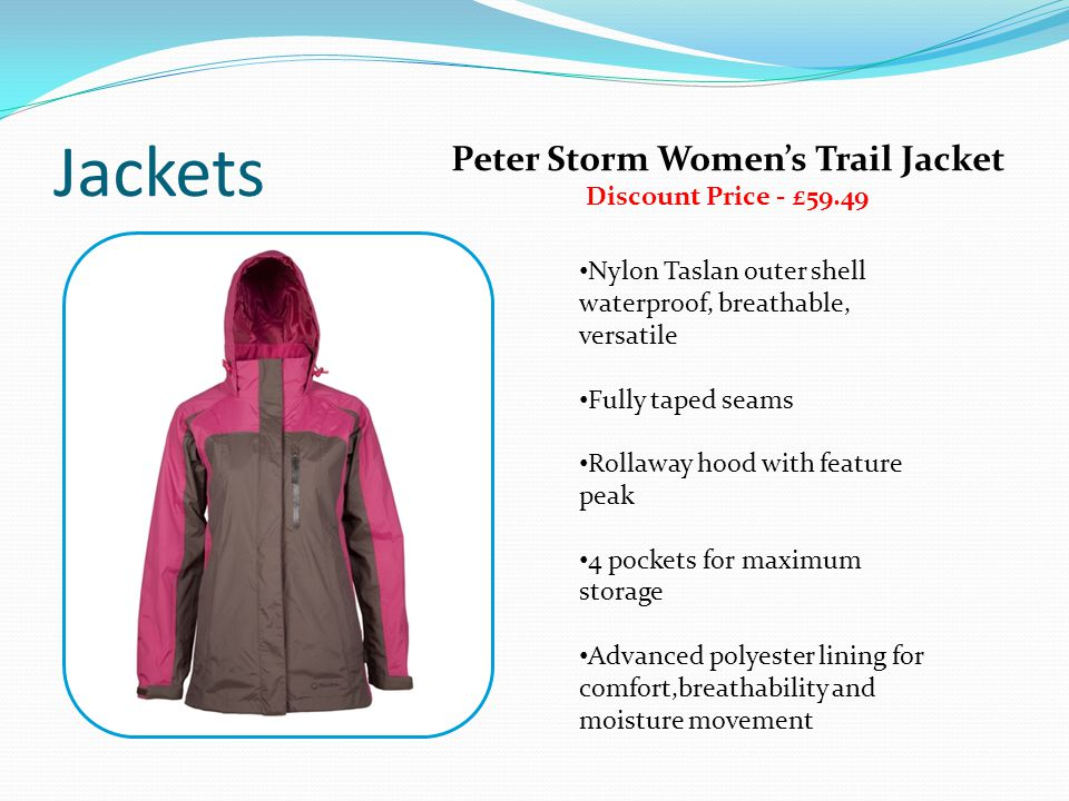 Jackets Nylon Taslan outer shell waterproof, breathable, versatile Fully taped seams Rollaway hood with feature peak 4 pockets for maximum storage Adv