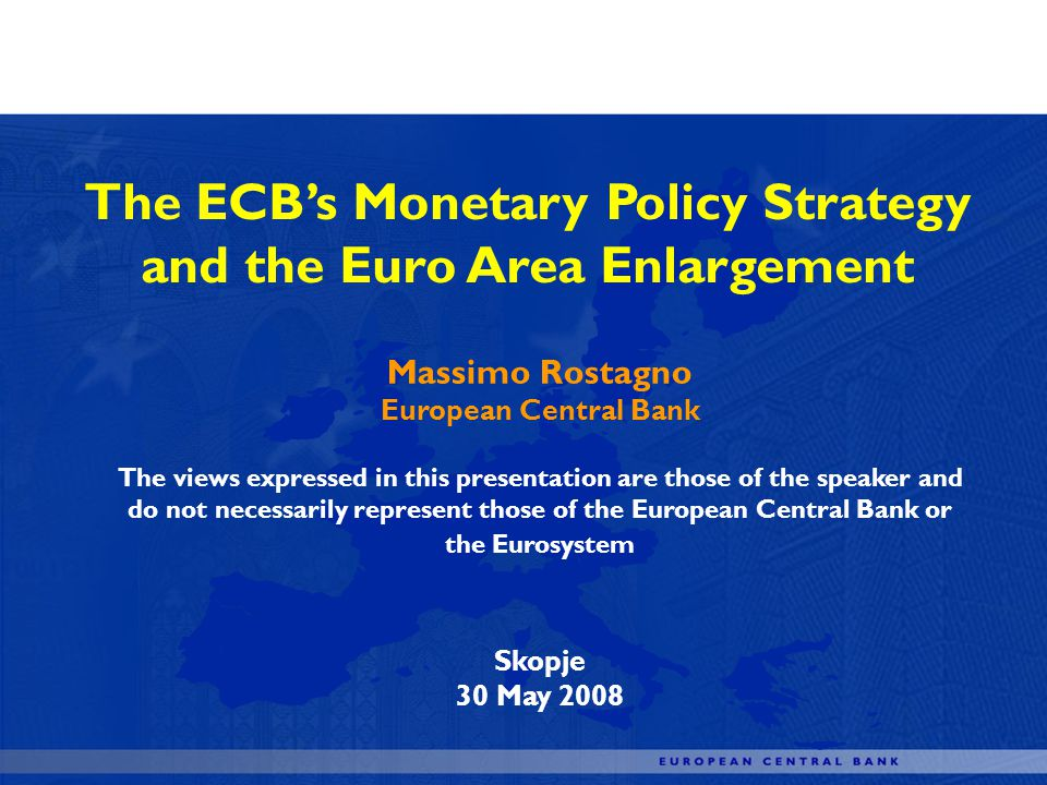 The ECBs Monetary Policy Strategy and the Euro Area Enlargement Massimo Rostagno European Central Bank The views expressed in this presentation are those of the speaker and do not necessarily represent those of the European Central Bank or the Eurosystem Skopje 30 May 2008