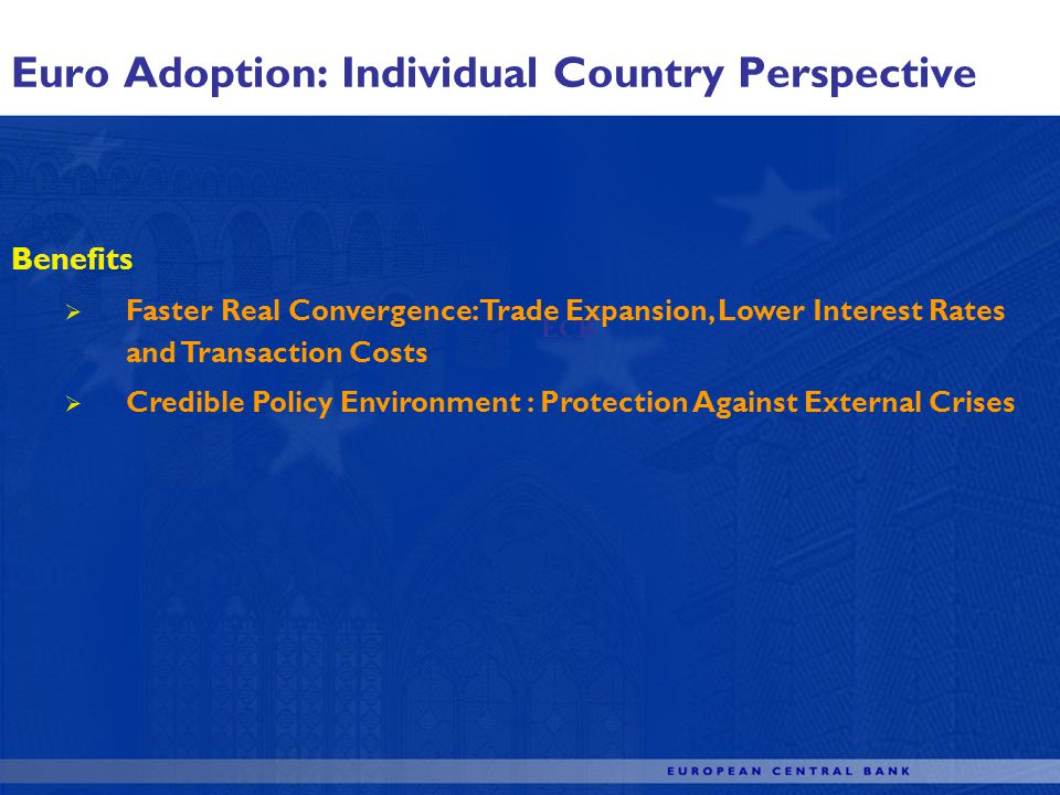 Euro Adoption: Individual Country Perspective ECB Benefits Faster Real Convergence: Trade Expansion, Lower Interest Rates and Transaction Costs Credible Policy Environment : Protection Against External Crises