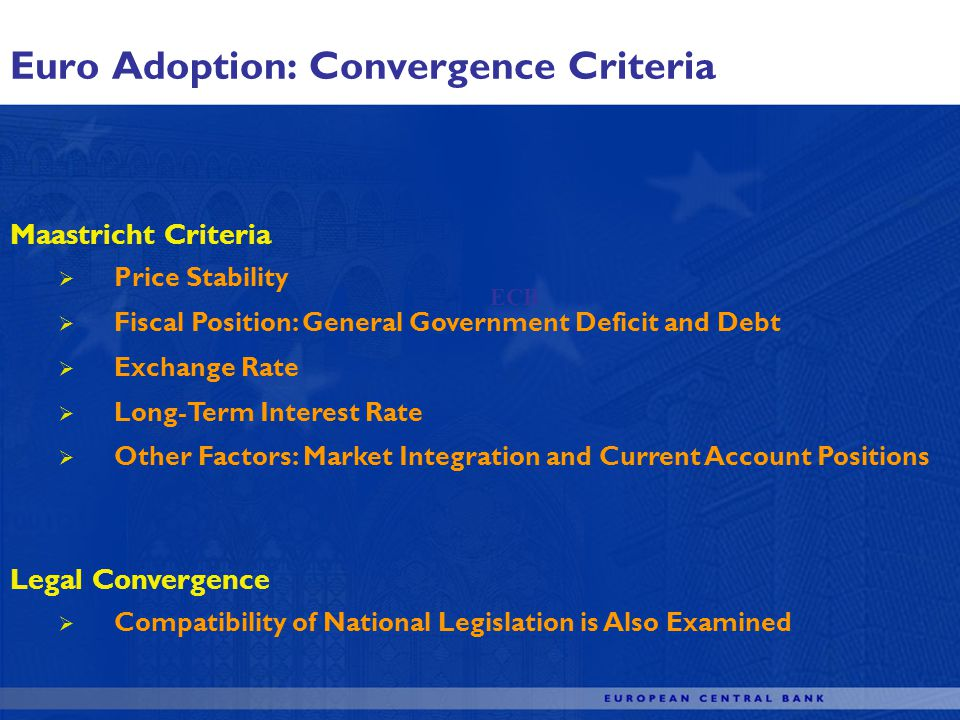 Euro Adoption: Convergence Criteria ECB Maastricht Criteria Price Stability Fiscal Position: General Government Deficit and Debt Exchange Rate Long-Term Interest Rate Other Factors: Market Integration and Current Account Positions Legal Convergence Compatibility of National Legislation is Also Examined