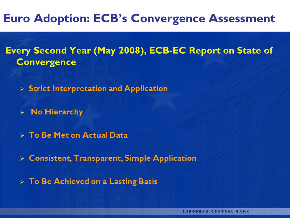 Every Second Year (May 2008), ECB-EC Report on State of Convergence Strict Interpretation and Application No Hierarchy To Be Met on Actual Data Consistent, Transparent, Simple Application To Be Achieved on a Lasting Basis Euro Adoption: ECBs Convergence Assessment