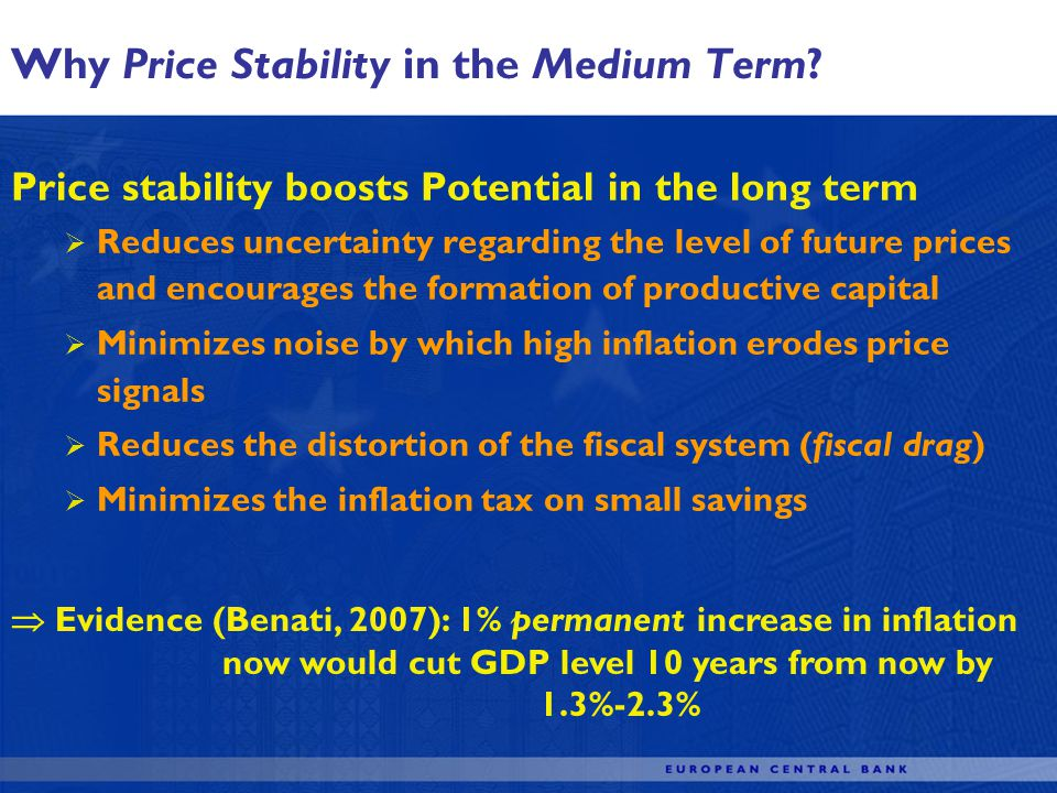 Price stability boosts Potential in the long term Reduces uncertainty regarding the level of future prices and encourages the formation of productive capital Minimizes noise by which high inflation erodes price signals Reduces the distortion of the fiscal system (fiscal drag) Minimizes the inflation tax on small savings Why Price Stability in the Medium Term.