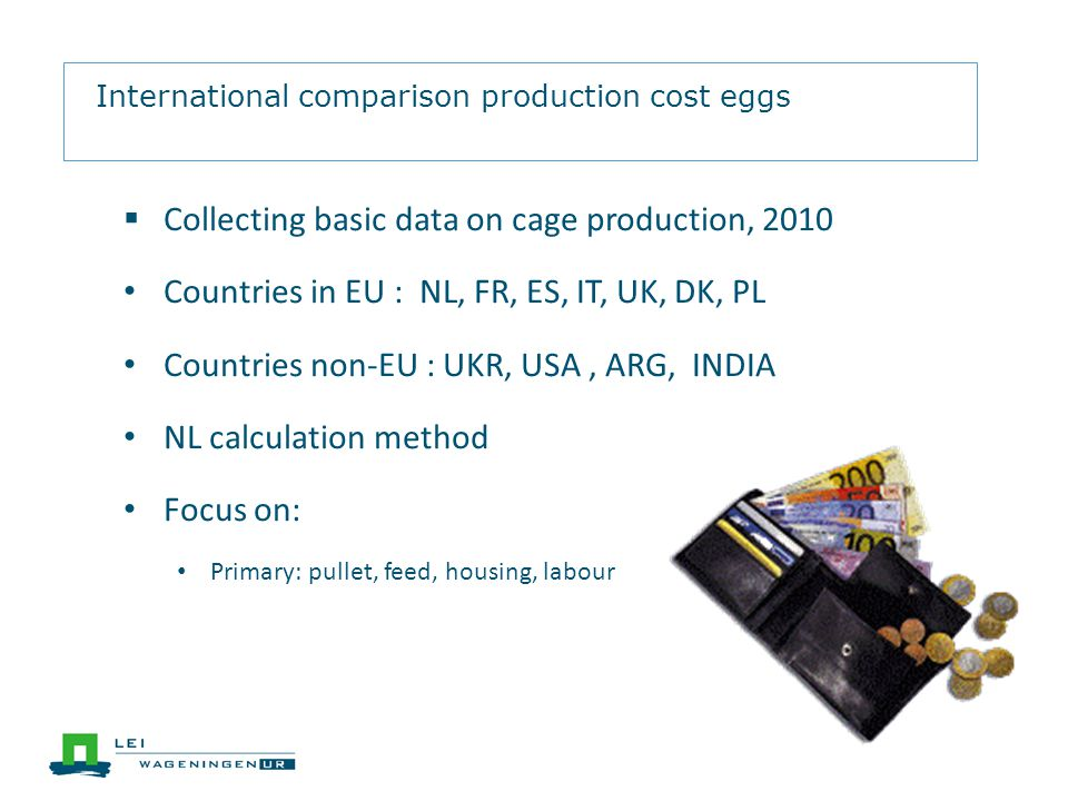 International comparison production cost eggs Collecting basic data on cage production, 2010 Countries in EU : NL, FR, ES, IT, UK, DK, PL Countries non-EU : UKR, USA, ARG, INDIA NL calculation method Focus on: Primary: pullet, feed, housing, labour