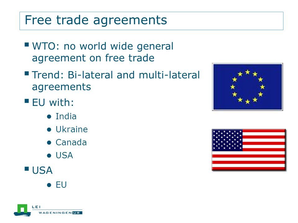 Free trade agreements WTO: no world wide general agreement on free trade Trend: Bi-lateral and multi-lateral agreements EU with: India Ukraine Canada USA EU